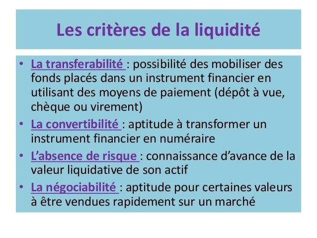 Les critères de la liquidité • La transferabilité : possibilité des mobiliser des fonds placés dans un instrument financie...
