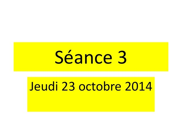 Séance 3 Jeudi 23 octobre 2014