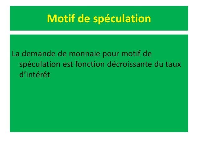 Motif de spéculation La demande de monnaie pour motif de spéculation est fonction décroissante du taux d'intérêt