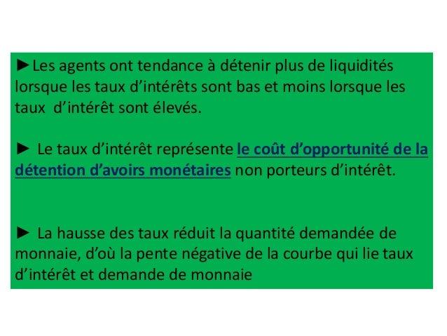 ►Les agents ont tendance à détenir plus de liquidités lorsque les taux d'intérêts sont bas et moins lorsque les taux d'int...