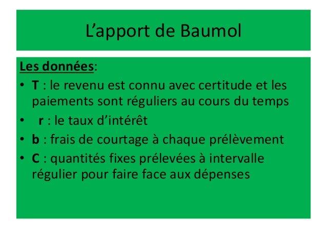 L'apport de Baumol Les données: • T : le revenu est connu avec certitude et les paiements sont réguliers au cours du temps...