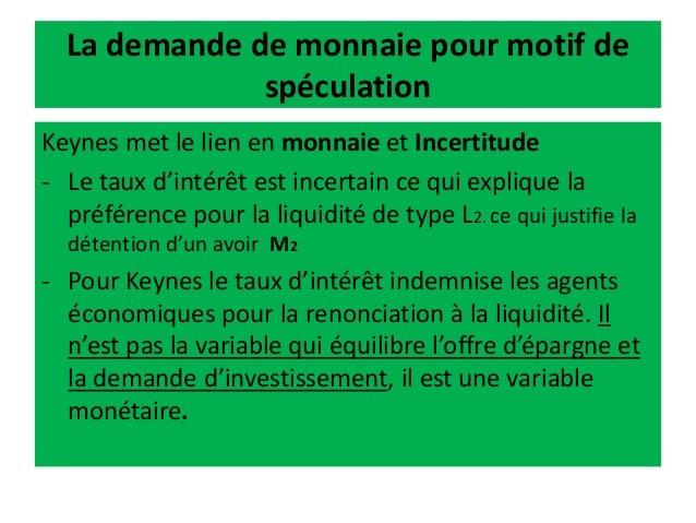La demande de monnaie pour motif de spéculation Keynes met le lien en monnaie et Incertitude - Le taux d'intérêt est incer...
