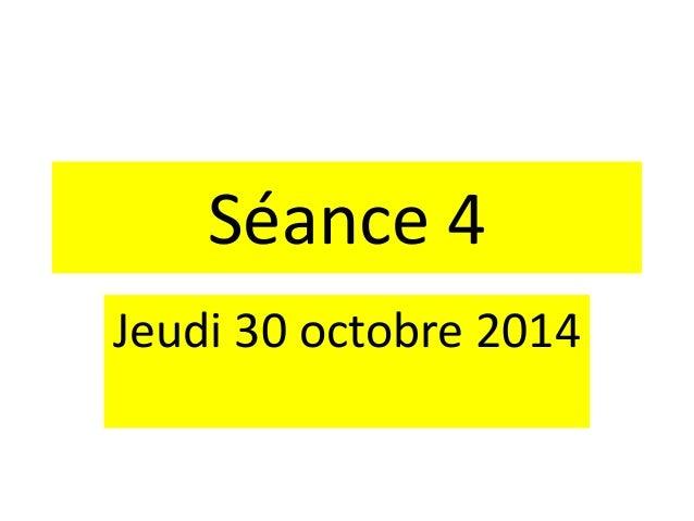 Séance 4 Jeudi 30 octobre 2014