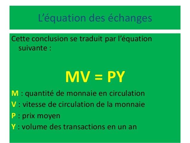 L'équation des échanges Cette conclusion se traduit par l'équation suivante : MV = PY M : quantité de monnaie en circulati...