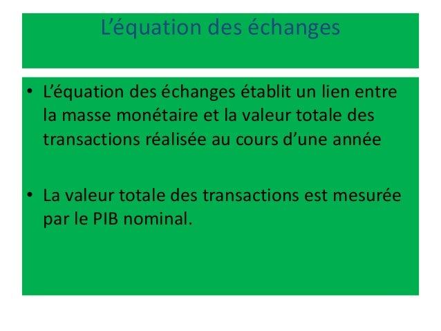 L'équation des échanges • L'équation des échanges établit un lien entre la masse monétaire et la valeur totale des transac...