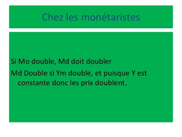 Chez les monétaristes Si Mo double, Md doit doubler Md Double si Ym double, et puisque Y est constante donc les prix doubl...