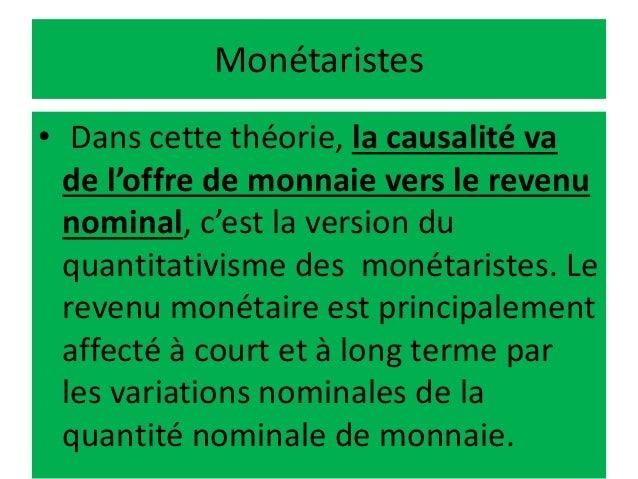 Monétaristes • Dans cette théorie, la causalité va de l'offre de monnaie vers le revenu nominal, c'est la version du quant...