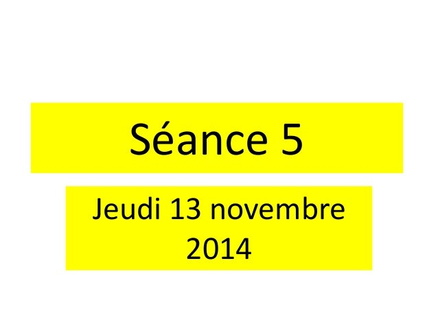 Séance 5 Jeudi 13 novembre 2014