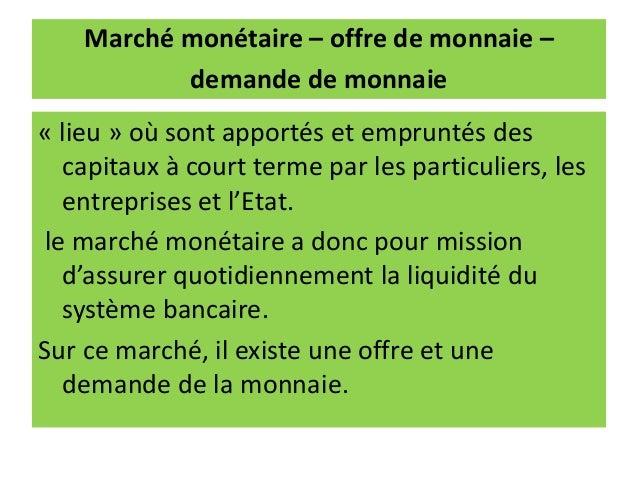 Marché monétaire – offre de monnaie – demande de monnaie « lieu » où sont apportés et empruntés des capitaux à court terme...