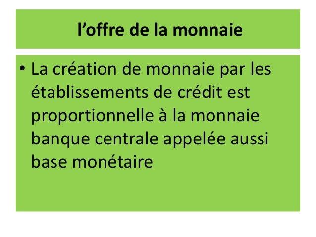 l'offre de la monnaie • La création de monnaie par les établissements de crédit est proportionnelle à la monnaie banque ce...