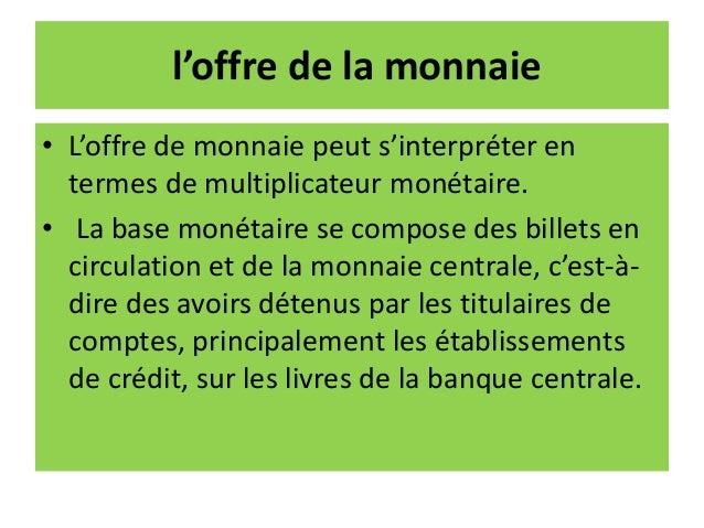 l'offre de la monnaie • L'offre de monnaie peut s'interpréter en termes de multiplicateur monétaire. • La base monétaire s...