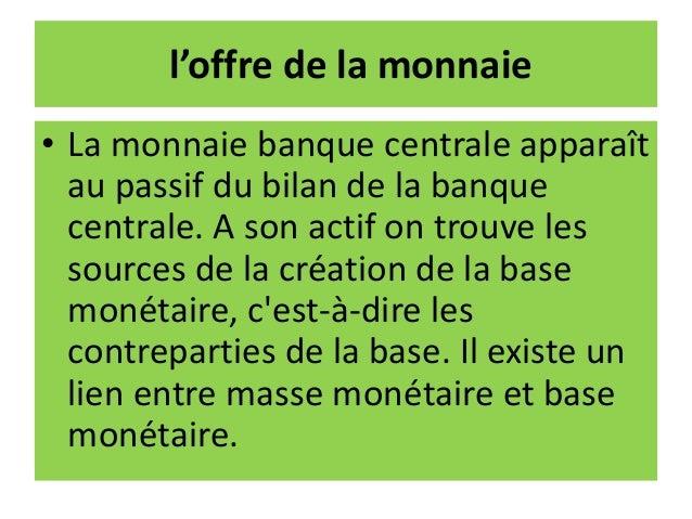 l'offre de la monnaie • La monnaie banque centrale apparaît au passif du bilan de la banque centrale. A son actif on trouv...