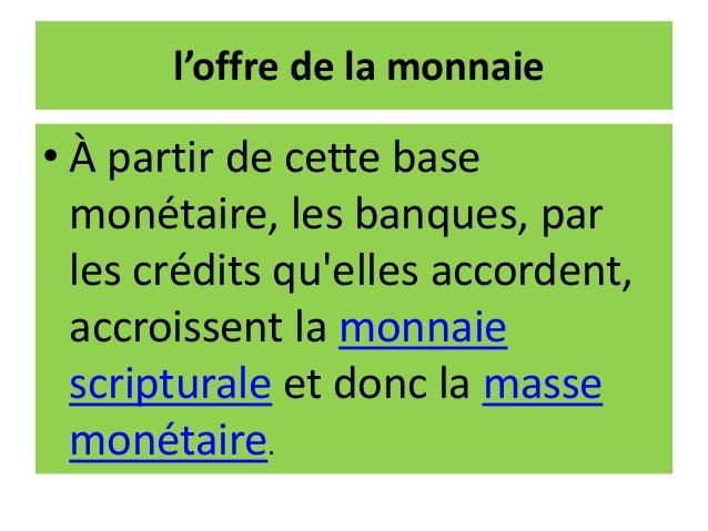 l'offre de la monnaie • À partir de cette base monétaire, les banques, par les crédits qu'elles accordent, accroissent la ...