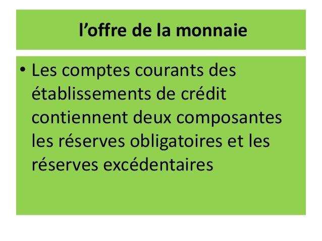 l'offre de la monnaie • Les comptes courants des établissements de crédit contiennent deux composantes les réserves obliga...