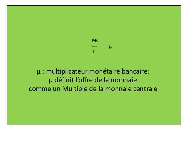 Ms ---- = µ H µ : multiplicateur monétaire bancaire; µ définit l'offre de la monnaie comme un Multiple de la monnaie centr...