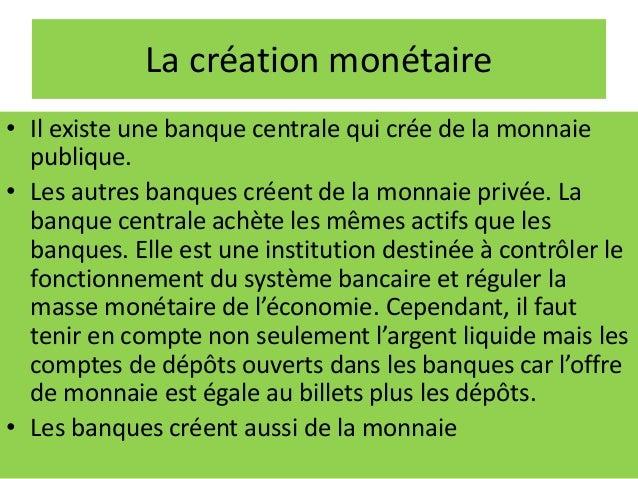 La création monétaire • Il existe une banque centrale qui crée de la monnaie publique. • Les autres banques créent de la m...