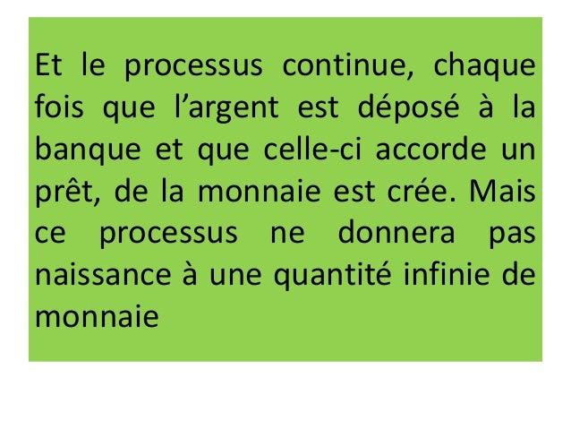 Et le processus continue, chaque fois que l'argent est déposé à la banque et que celle-ci accorde un prêt, de la monnaie e...