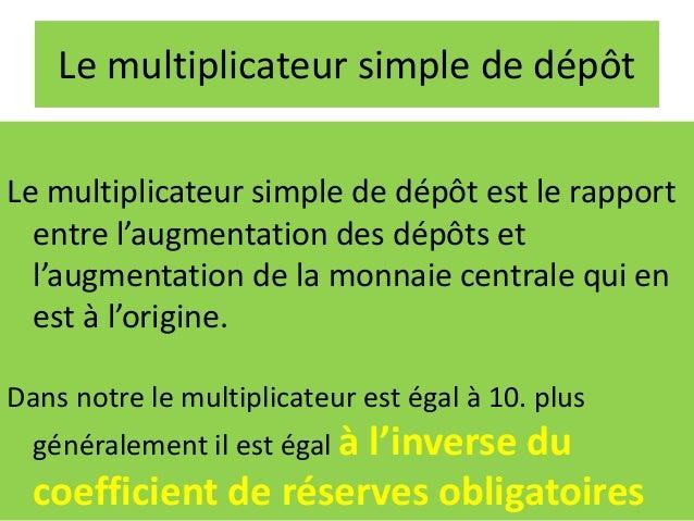Le multiplicateur simple de dépôt Le multiplicateur simple de dépôt est le rapport entre l'augmentation des dépôts et l'au...