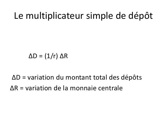 Le multiplicateur simple de dépôt ∆D = (1/r) ∆R ∆D = variation du montant total des dépôts ∆R = variation de la monnaie ce...
