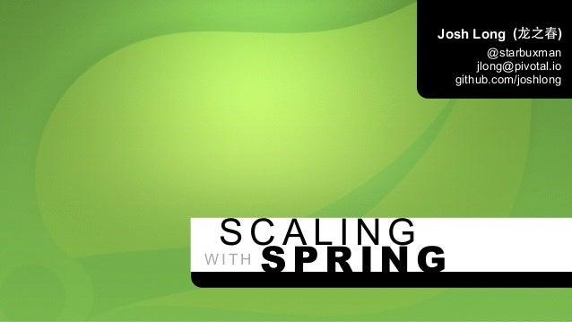 SCALING  WITH  Josh Long  (⻰龙之春)  @starbuxman  jlong@pivotal.io  github.com/joshlong  SPRING