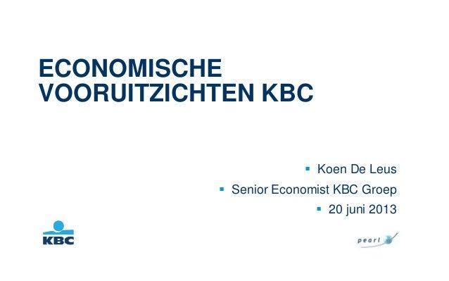 ECONOMISCHEVOORUITZICHTEN KBC Koen De Leus Senior Economist KBC Groep 20 juni 2013