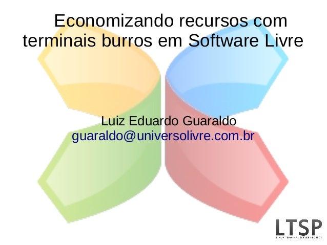 Economizando recursos comterminais burros em Software Livre         Luiz Eduardo Guaraldo     guaraldo@universolivre.com.br