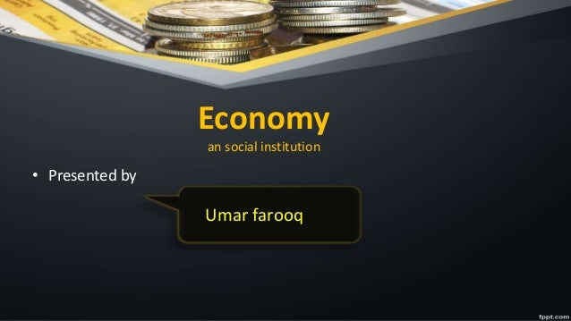 Economy an social institution • Presented by Umar farooq