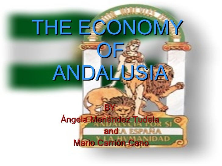 THE ECONOMY  OF ANDALUSIA BY: Ángela Menéndez Tudela  and Mario Carrión Cano