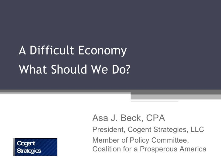 A Difficult Economy What Should We Do? Asa J. Beck, CPA President, Cogent Strategies, LLC Member of Policy Committee, Coal...