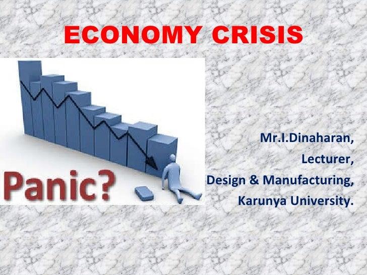 ECONOMY CRISIS <ul><li>Mr.I.Dinaharan, </li></ul><ul><li>Lecturer, </li></ul><ul><li>Design & Manufacturing, </li></ul><ul...