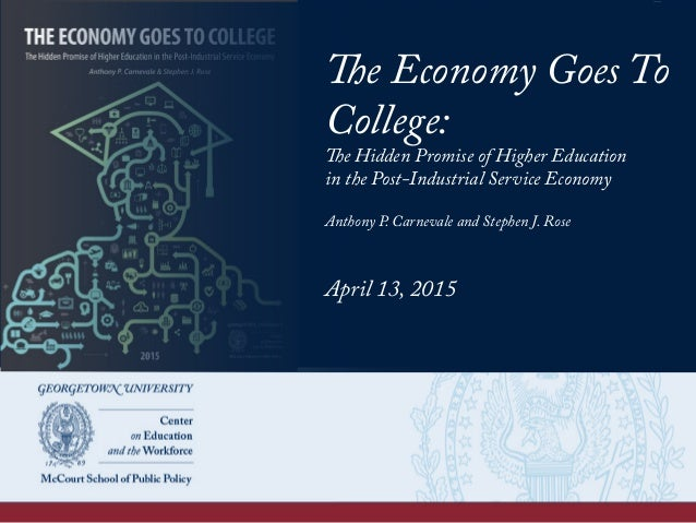 The Economy Goes To College: The Hidden Promise of Higher Education in the Post-Industrial Service Economy Anthony P. Carn...