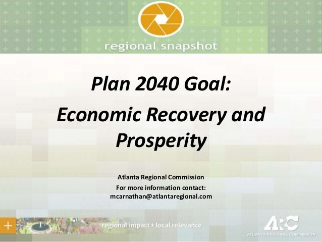Plan 2040 Goal: Economic Recovery and Prosperity Atlanta Regional Commission For more information contact: mcarnathan@atla...