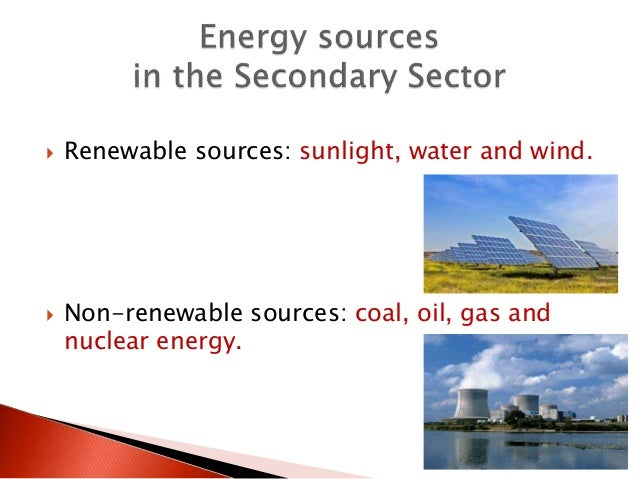  Renewable sources: sunlight, water and wind.  Non-renewable sources: coal, oil, gas and nuclear energy.