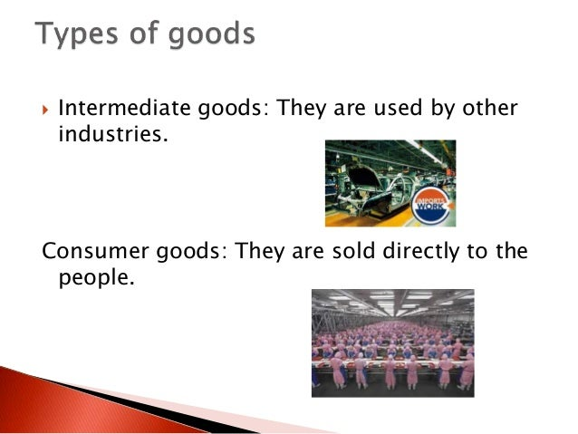  Intermediate goods: They are used by other industries. Consumer goods: They are sold directly to the people.