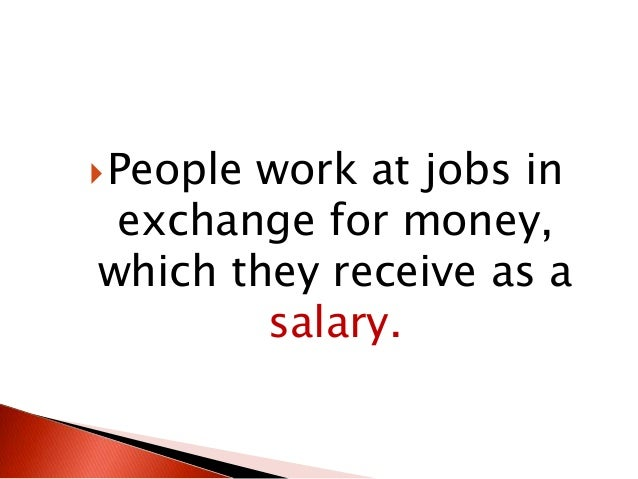 People work at jobs in exchange for money, which they receive as a salary.