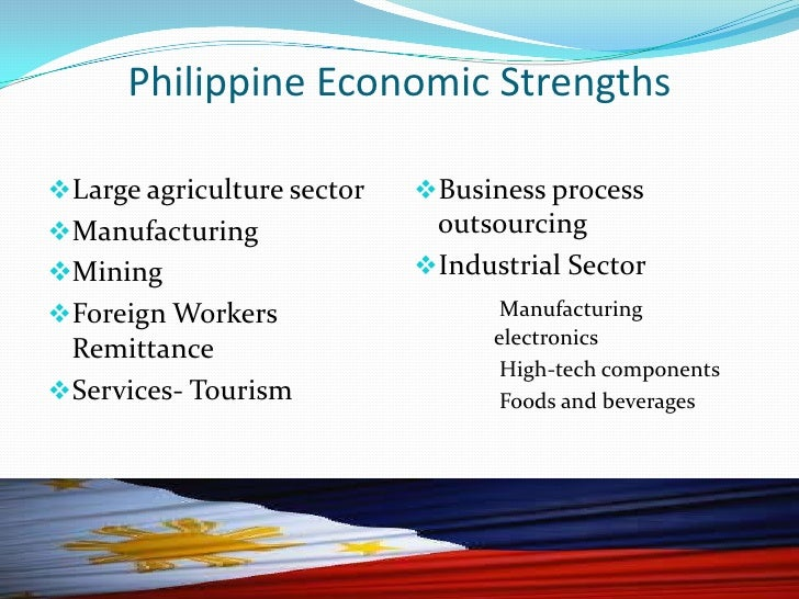 strengths of philippine economy The economy is performing well despite investor's worries following rodrigo duterte's election the philippines will rank among the top performers in the region in 2017 strong growth - above +6% - is buoyed by solid domestic demand and an improvement in exports.