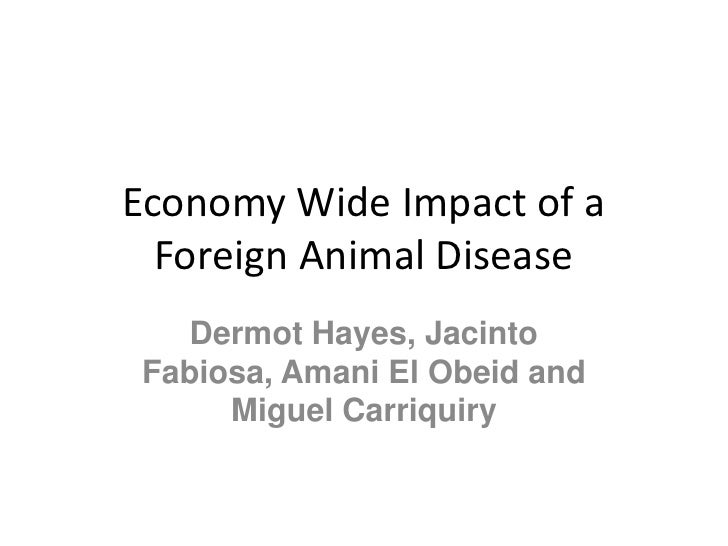 Economy Wide Impact of a  Foreign Animal Disease  Dermot Hayes, JacintoFabiosa, Amani El Obeid and     Miguel Carriquiry