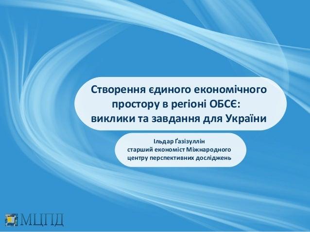 Створення єдиного економічного    простору в регіоні ОБСЄ:виклики та завдання для України              Ільдар Ґазізуллін  ...