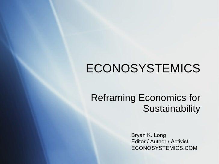 ECONOSYSTEMICS Reframing Economics for Sustainability Bryan K. Long Editor / Author / Activist ECONOSYSTEMICS.COM