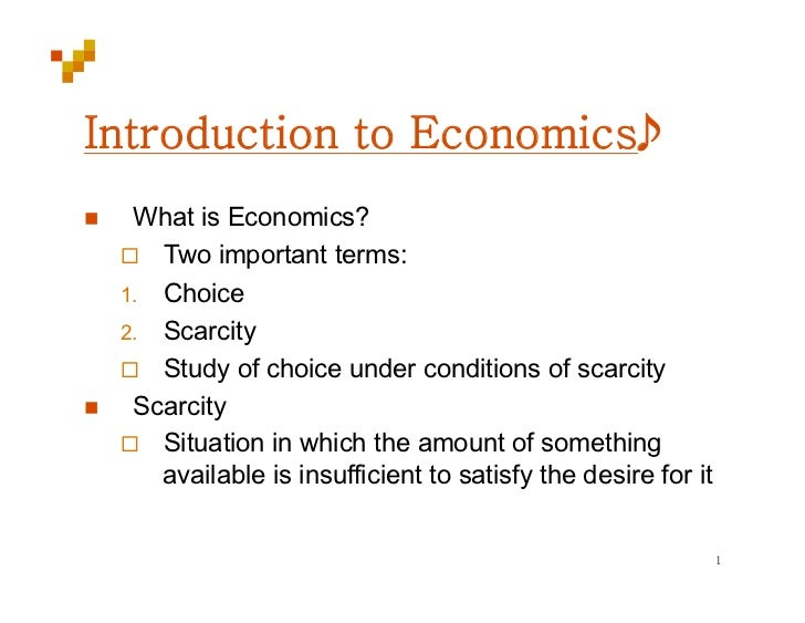      What is Economics?       Two important terms:     1.  Choice     2.  Scarcity       Study of choice under conditio...