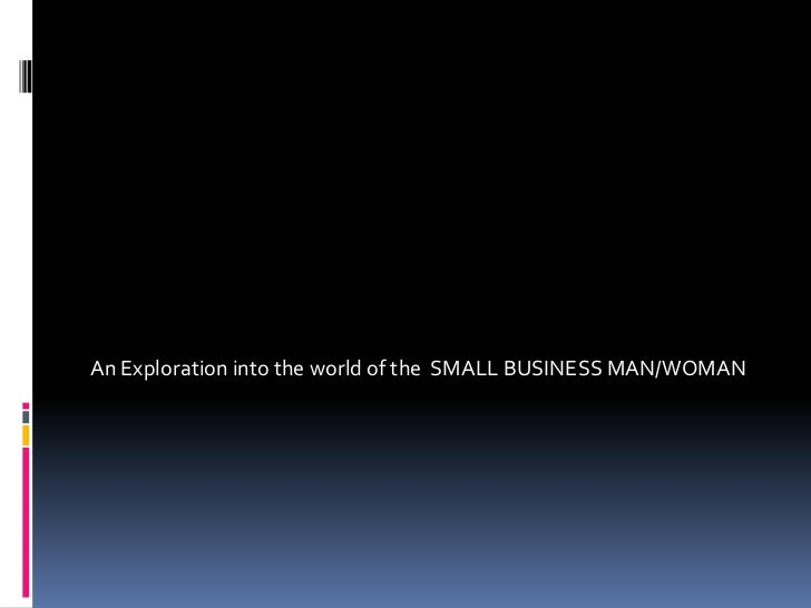 An Exploration into the world of the  SMALL BUSINESS MAN/WOMAN<br />