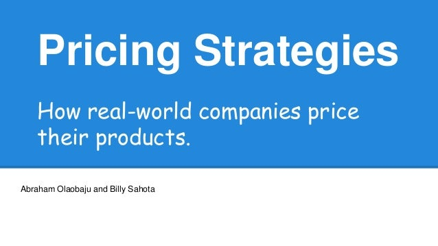 Pricing Strategies How real-world companies price their products. Abraham Olaobaju and Billy Sahota