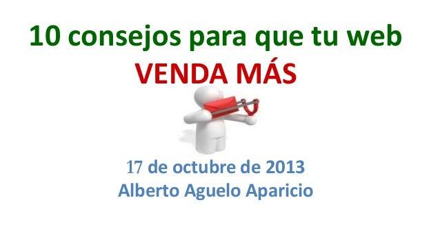 10 consejos para que tu web VENDA MÁS 17 de octubre de 2013 Alberto Aguelo Aparicio