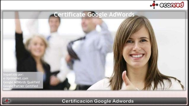 Certifícate Google AdWords Impartido por: e-XprimeNet.com Google AdWords Qualified Google Partner Certified