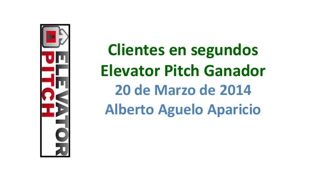 Clientes  en  segundos   Elevator  Pitch  Ganador 20  de  Marzo  de  2014   Alberto  Aguelo  Apari...