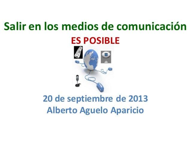 Salir en los medios de comunicación ES POSIBLE 20 de septiembre de 2013 Alberto Aguelo Aparicio