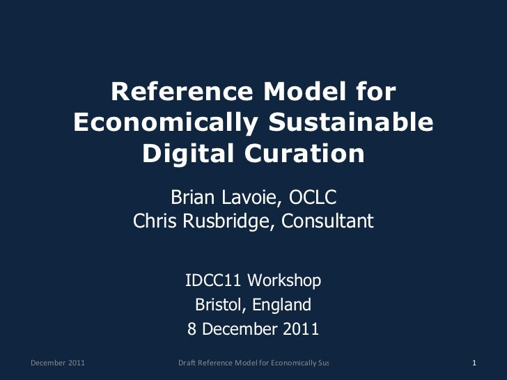 Reference Model for Economically Sustainable Digital Curation Brian Lavoie, OCLC Chris Rusbridge, Consultant IDCC11 Worksh...