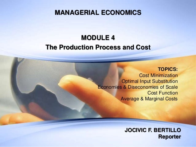 MANAGERIAL ECONOMICS MODULE 4 The Production Process and Cost TOPICS: Cost Minimization Optimal Input Substitution Economi...