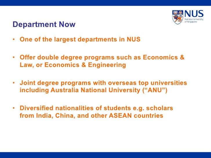 <ul><li>One of the largest departments in NUS </li></ul><ul><li>Offer double degree programs such as Economics & Law, or E...