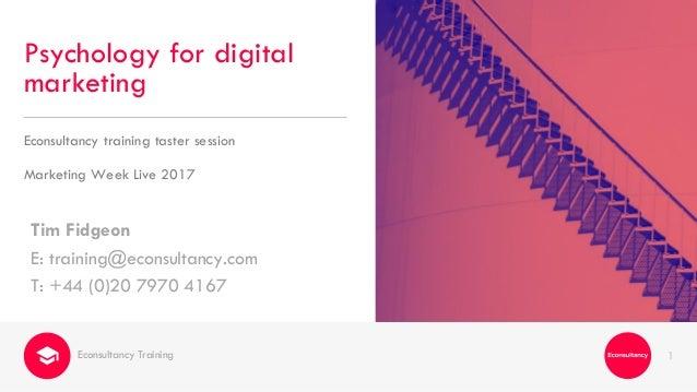1 Tim Fidgeon E: training@econsultancy.com T: +44 (0)20 7970 4167 Psychology for digital marketing Econsultancy training t...